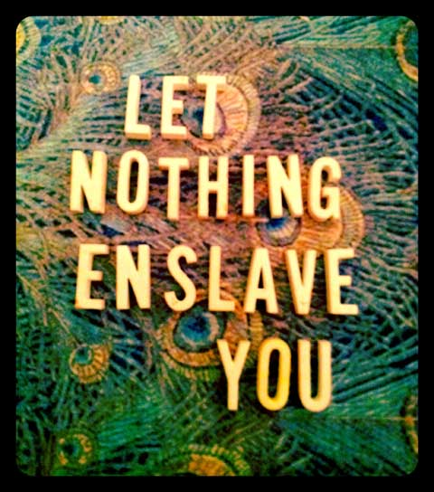 Let nothing enslave you